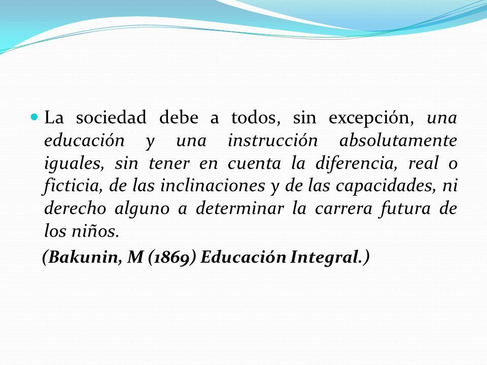 La sociedad debe a todos, sin excepción, una educación y una instrucción absolutamente iguales, sin tener en cuenta la diferencia, real o ficticia, de las inclinaciones y de las capacidades, ni derecho alguno a determinar la carrera futura de los niños.