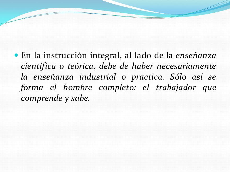 En la instrucción integral, al lado de la enseñanza científica o teórica, debe de haber necesariamente la enseñanza industrial o practica.