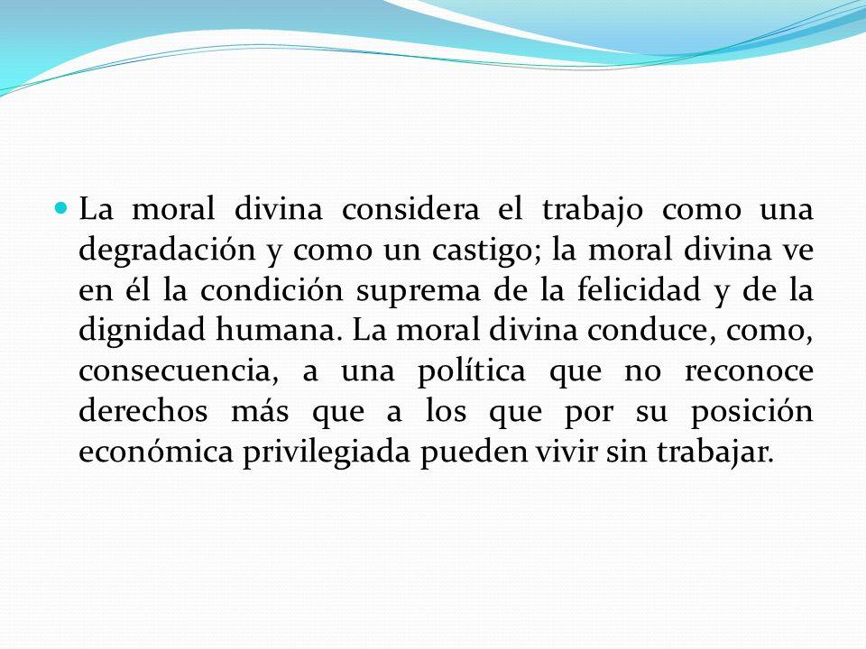 La moral divina considera el trabajo como una degradación y como un castigo; la moral divina ve en él la condición suprema de la felicidad y de la dignidad humana.