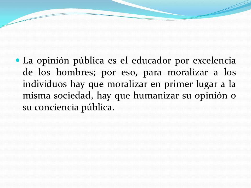 La opinión pública es el educador por excelencia de los hombres; por eso, para moralizar a los individuos hay que moralizar en primer lugar a la misma sociedad, hay que humanizar su opinión o su conciencia pública.
