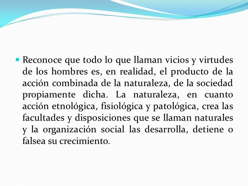 Reconoce que todo lo que llaman vicios y virtudes de los hombres es, en realidad, el producto de la acción combinada de la naturaleza, de la sociedad propiamente dicha.