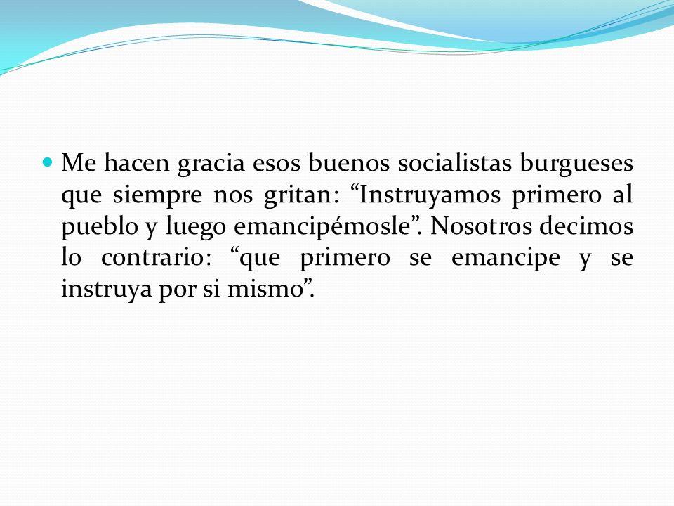 Me hacen gracia esos buenos socialistas burgueses que siempre nos gritan: Instruyamos primero al pueblo y luego emancipémosle .