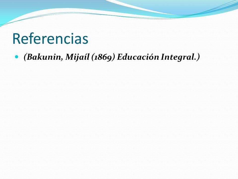 Referencias (Bakunin, Mijaíl (1869) Educación Integral.)