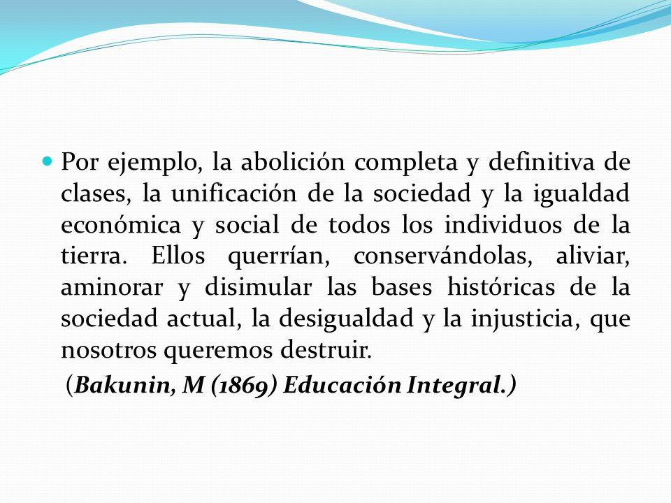 Por ejemplo, la abolición completa y definitiva de clases, la unificación de la sociedad y la igualdad económica y social de todos los individuos de la tierra. Ellos querrían, conservándolas, aliviar, aminorar y disimular las bases históricas de la sociedad actual, la desigualdad y la injusticia, que nosotros queremos destruir.