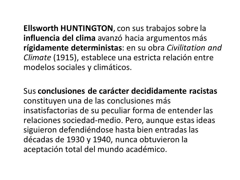 Ellsworth HUNTINGTON, con sus trabajos sobre la influencia del clima avanzó hacia argumentos más rígidamente deterministas: en su obra Civilitation and Climate (1915), establece una estricta relación entre modelos sociales y climáticos.