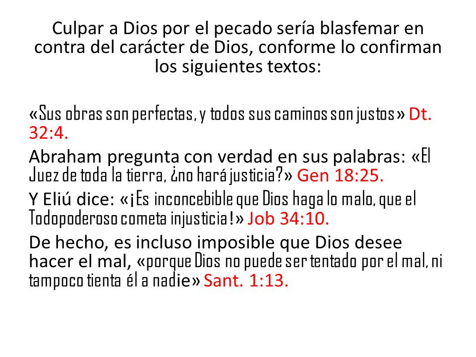 Culpar a Dios por el pecado sería blasfemar en contra del carácter de Dios, conforme lo confirman los siguientes textos: «Sus obras son perfectas, y todos sus caminos son justos» Dt.