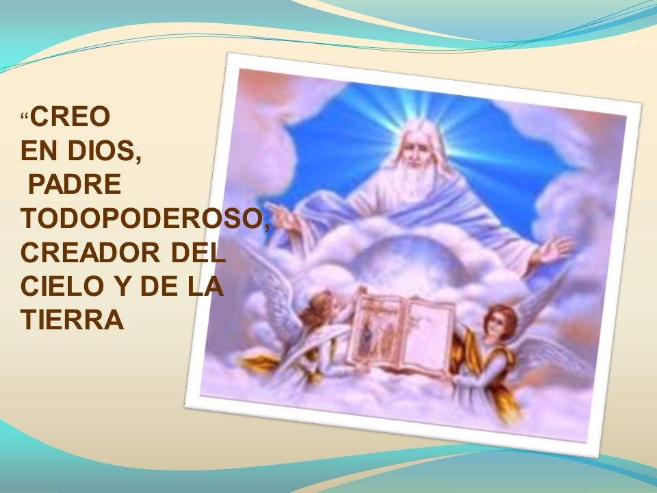 CREO EN DIOS, PADRE TODOPODEROSO, CREADOR DEL CIELO Y DE LA TIERRA
