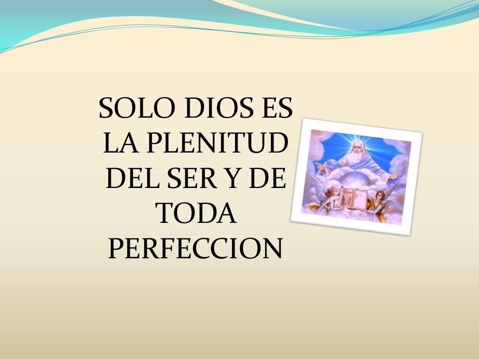SOLO DIOS ES LA PLENITUD DEL SER Y DE TODA PERFECCION
