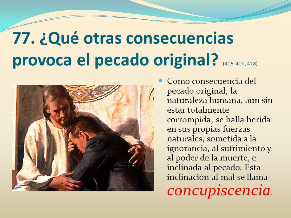 77. ¿Qué otras consecuencias provoca el pecado original (405-409; 418)