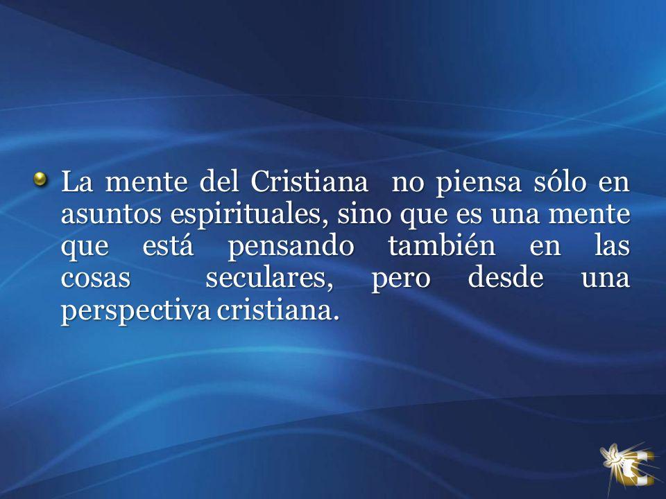 La mente del Cristiana no piensa sólo en asuntos espirituales, sino que es una mente que está pensando también en las cosas seculares, pero desde una perspectiva cristiana.