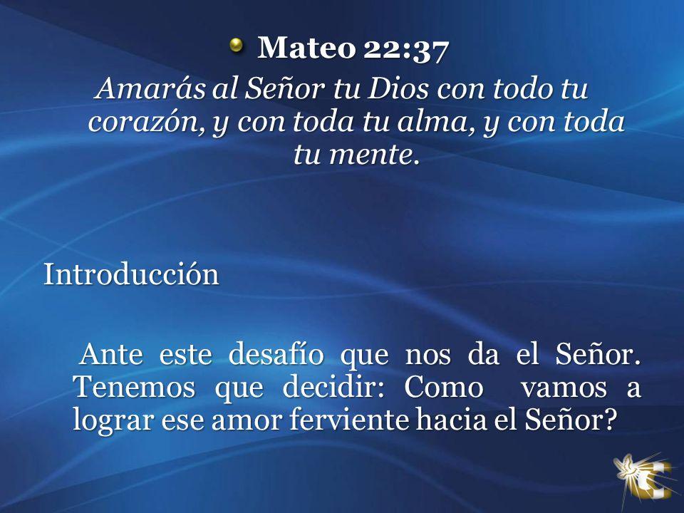 Mateo 22:37 Amarás al Señor tu Dios con todo tu corazón, y con toda tu alma, y con toda tu mente. Introducción.