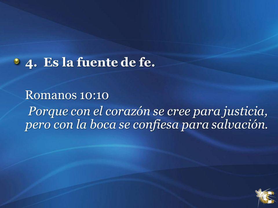 4. Es la fuente de fe. Romanos 10:10.