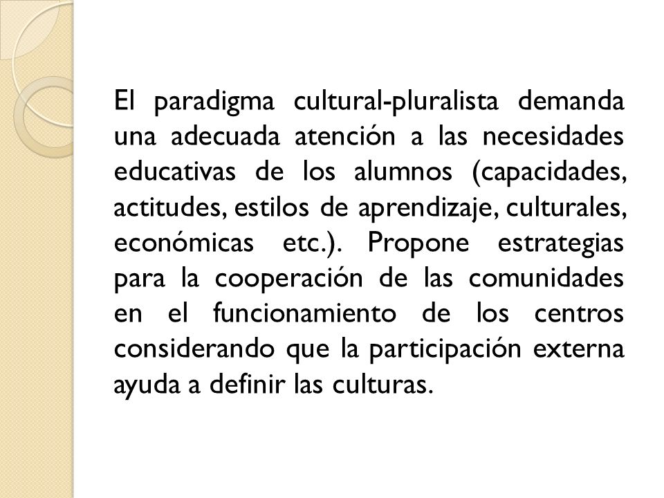 El paradigma cultural-pluralista demanda una adecuada atención a las necesidades educativas de los alumnos (capacidades, actitudes, estilos de aprendizaje, culturales, económicas etc.).
