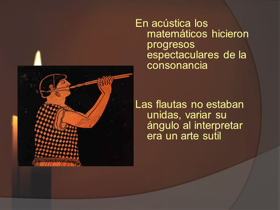 En acústica los matemáticos hicieron progresos espectaculares de la consonancia Las flautas no estaban unidas, variar su ángulo al interpretar era un arte sutil