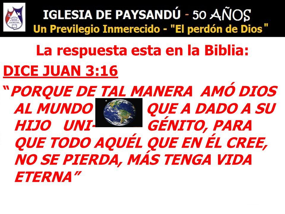 La respuesta esta en la Biblia: DICE JUAN 3:16 PORQUE DE TAL MANERA AMÓ DIOS AL MUNDO QUE A DADO A SU HIJO UNI- GÉNITO, PARA QUE TODO AQUÉL QUE EN ÉL CREE, NO SE PIERDA, MÁS TENGA VIDA ETERNA
