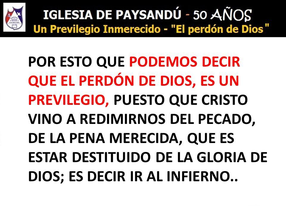 POR ESTO QUE PODEMOS DECIR QUE EL PERDÓN DE DIOS, ES UN PREVILEGIO, PUESTO QUE CRISTO VINO A REDIMIRNOS DEL PECADO, DE LA PENA MERECIDA, QUE ES ESTAR DESTITUIDO DE LA GLORIA DE DIOS; ES DECIR IR AL INFIERNO..