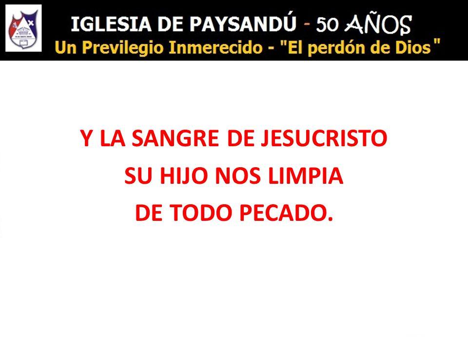 Y LA SANGRE DE JESUCRISTO SU HIJO NOS LIMPIA DE TODO PECADO.