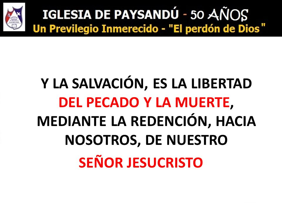 Y LA SALVACIÓN, ES LA LIBERTAD DEL PECADO Y LA MUERTE, MEDIANTE LA REDENCIÓN, HACIA NOSOTROS, DE NUESTRO SEÑOR JESUCRISTO