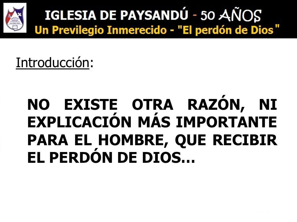 Introducción: NO EXISTE OTRA RAZÓN, NI EXPLICACIÓN MÁS IMPORTANTE PARA EL HOMBRE, QUE RECIBIR EL PERDÓN DE DIOS…