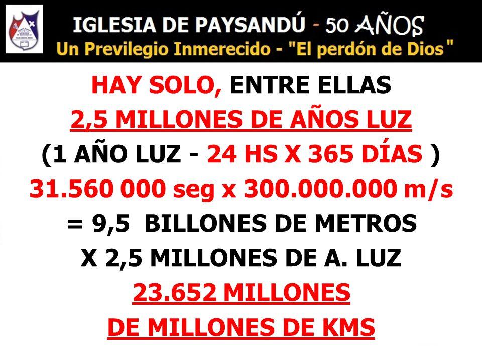 HAY SOLO, ENTRE ELLAS 2,5 MILLONES DE AÑOS LUZ (1 AÑO LUZ - 24 HS X 365 DÍAS ) 31.560 000 seg x 300.000.000 m/s = 9,5 BILLONES DE METROS X 2,5 MILLONES DE A.