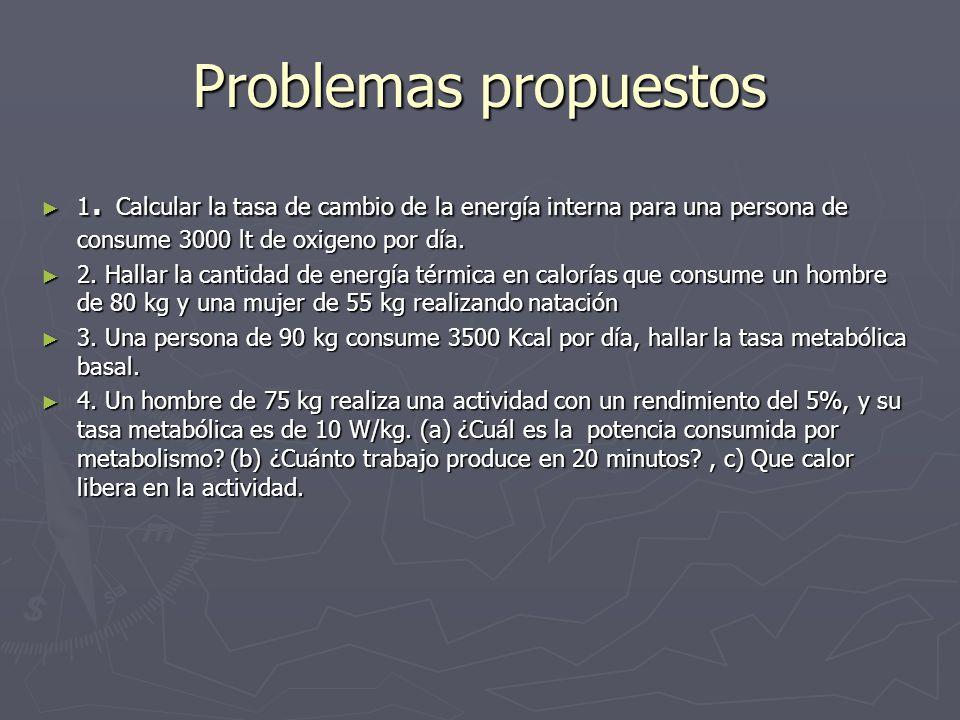 Problemas propuestos 1. Calcular la tasa de cambio de la energía interna para una persona de consume 3000 lt de oxigeno por día.