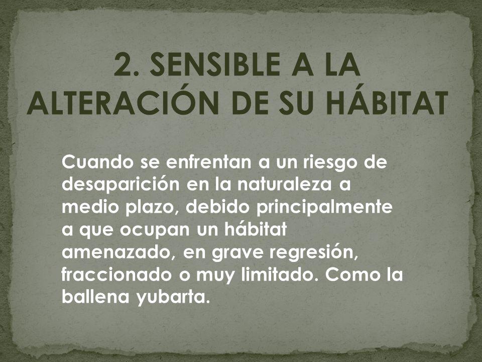 2. SENSIBLE A LA ALTERACIÓN DE SU HÁBITAT