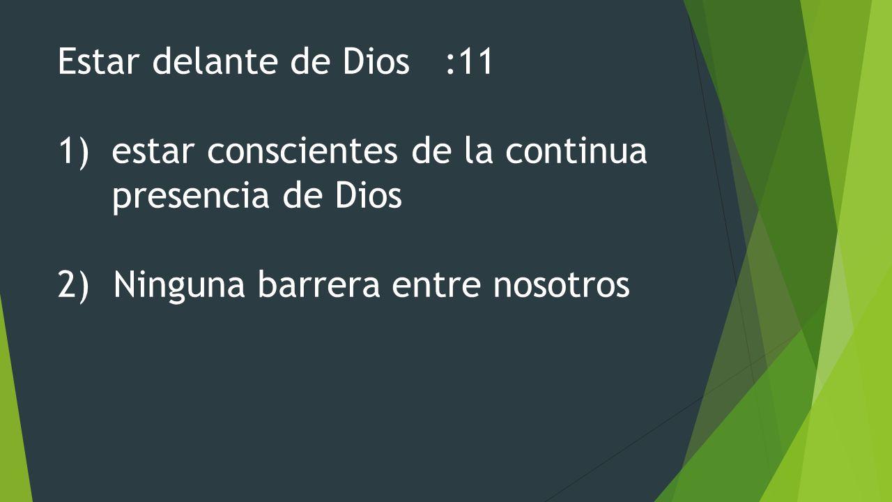 Estar delante de Dios :11 estar conscientes de la continua presencia de Dios.