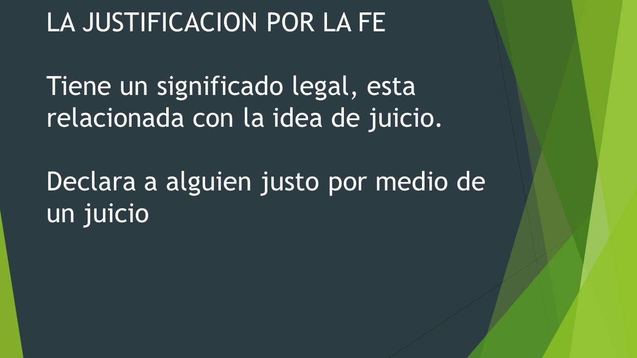LA JUSTIFICACION POR LA FE Tiene un significado legal, esta relacionada con la idea de juicio.