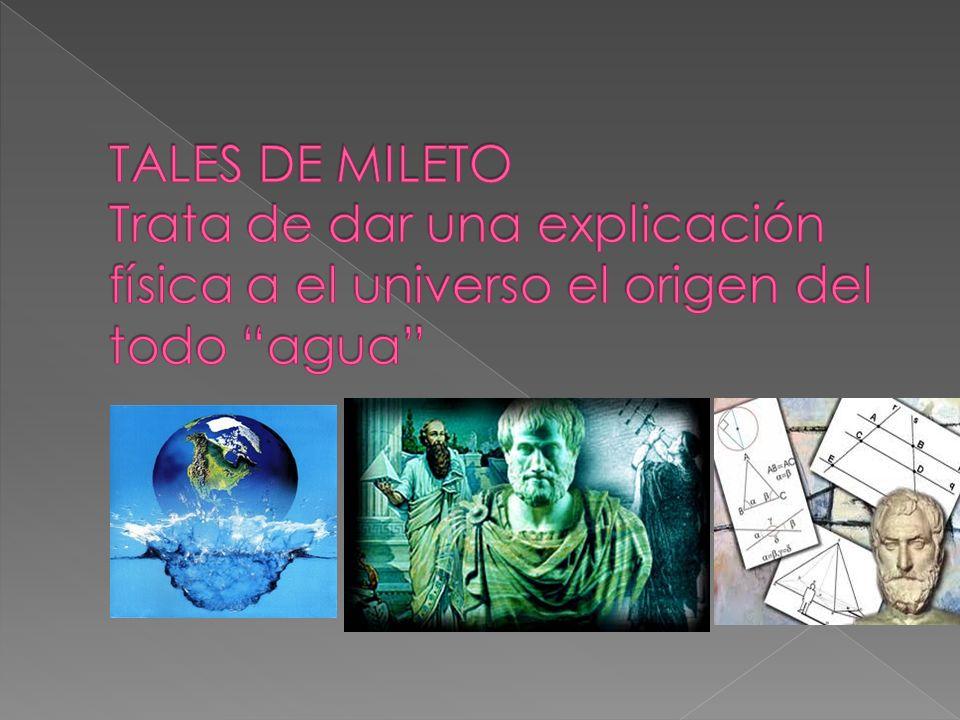 TALES DE MILETO TALES DE MILETO Trata de dar una explicación física a el universo el origen del todo agua