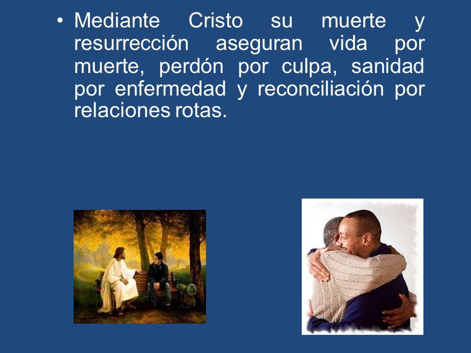 Mediante Cristo su muerte y resurrección aseguran vida por muerte, perdón por culpa, sanidad por enfermedad y reconciliación por relaciones rotas.