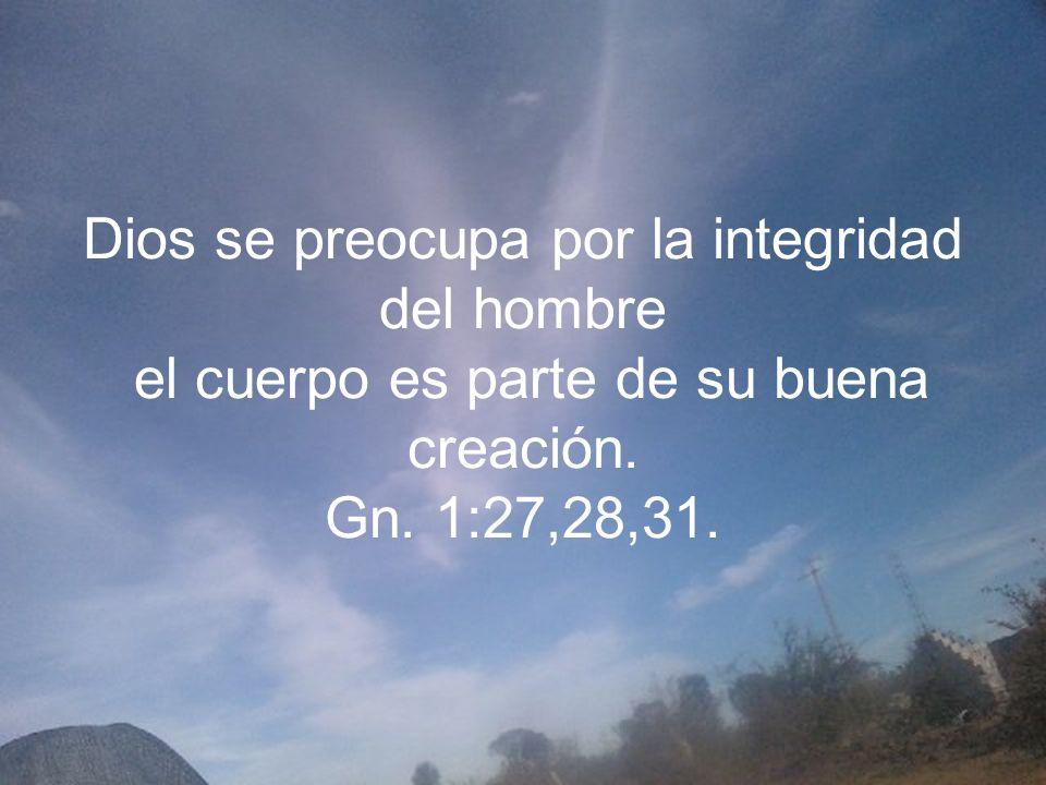 Dios se preocupa por la integridad del hombre el cuerpo es parte de su buena creación.