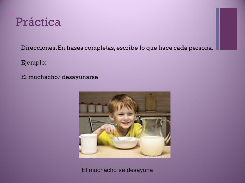 Práctica Direcciones: En frases completas, escribe lo que hace cada persona. Ejemplo: El muchacho/ desayunarse.