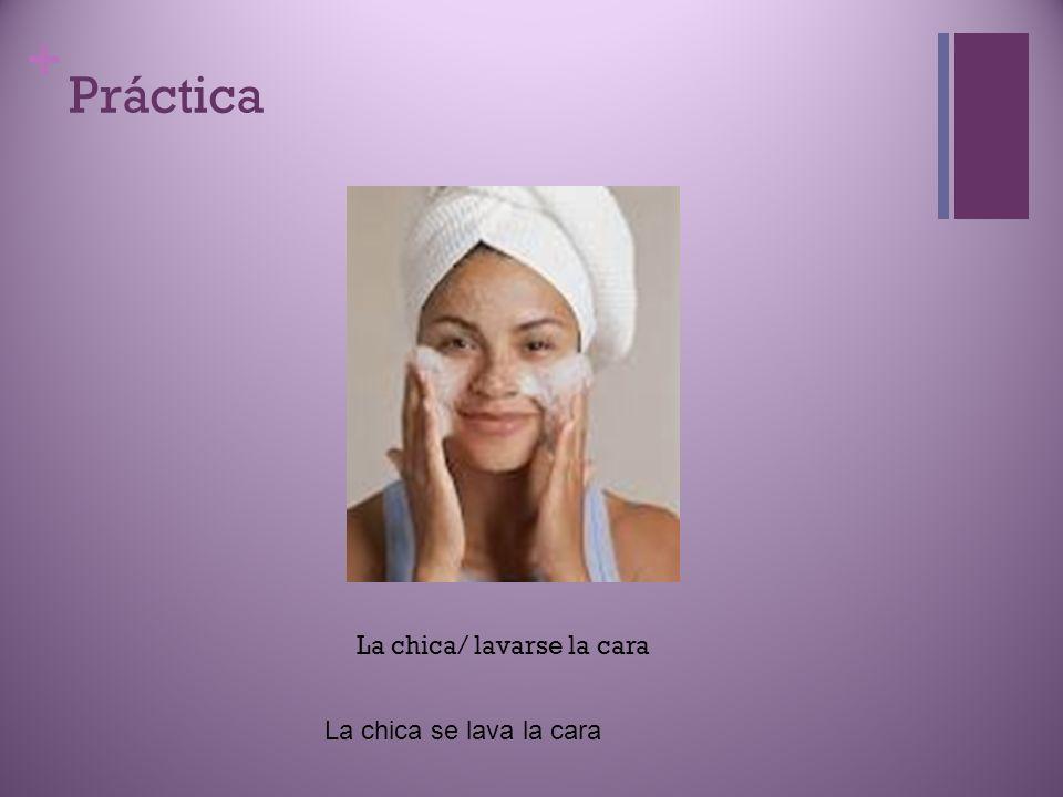Práctica La chica/ lavarse la cara La chica se lava la cara