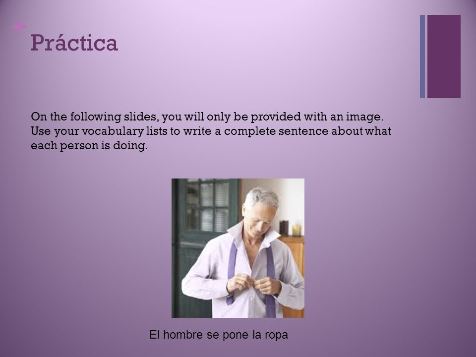 Práctica On the following slides, you will only be provided with an image. Use your vocabulary lists to write a complete sentence about what.