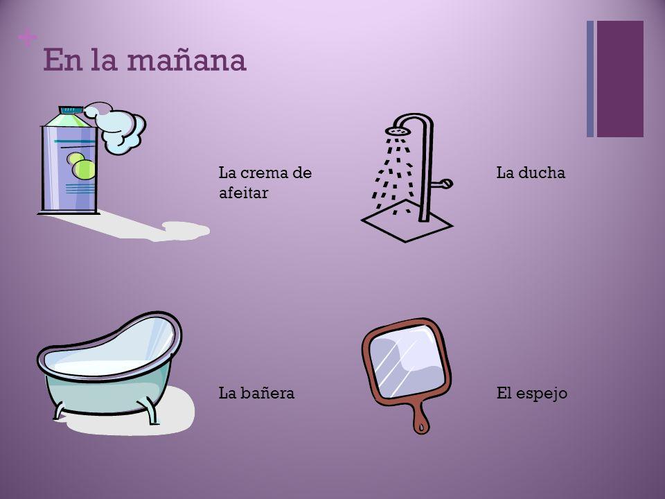 En la mañana La crema de afeitar La ducha La bañera El espejo
