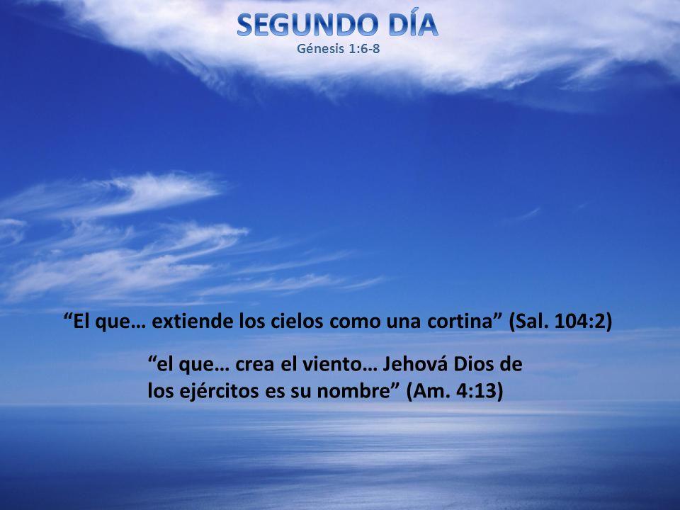 SEGUNDO DÍA Génesis 1:6-8. El que… extiende los cielos como una cortina (Sal. 104:2)