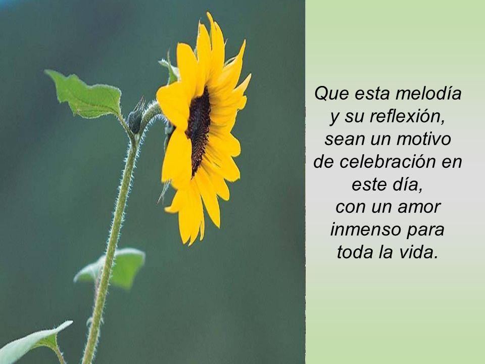 Que esta melodía y su reflexión, sean un motivo de celebración en este día, con un amor inmenso para toda la vida.
