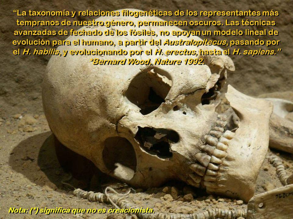 La taxonomía y relaciones filogenéticas de los representantes más tempranos de nuestro género, permanecen oscuros. Las técnicas avanzadas de fechado de los fósiles, no apoyan un modelo lineal de evolución para el humano, a partir del Australopitecus, pasando por el H. habilis, y evolucionando por el H. erectus, hasta el H. sapiens. *Bernard Wood, Nature 1992.