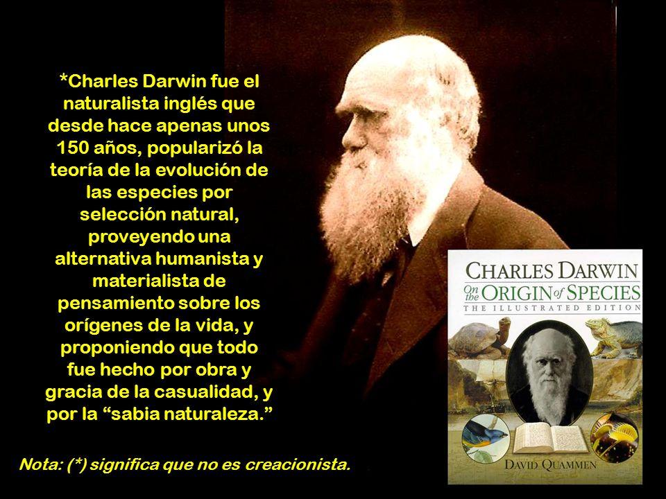 *Charles Darwin fue el naturalista inglés que desde hace apenas unos 150 años, popularizó la teoría de la evolución de las especies por selección natural, proveyendo una alternativa humanista y materialista de pensamiento sobre los orígenes de la vida, y proponiendo que todo fue hecho por obra y gracia de la casualidad, y por la sabia naturaleza.
