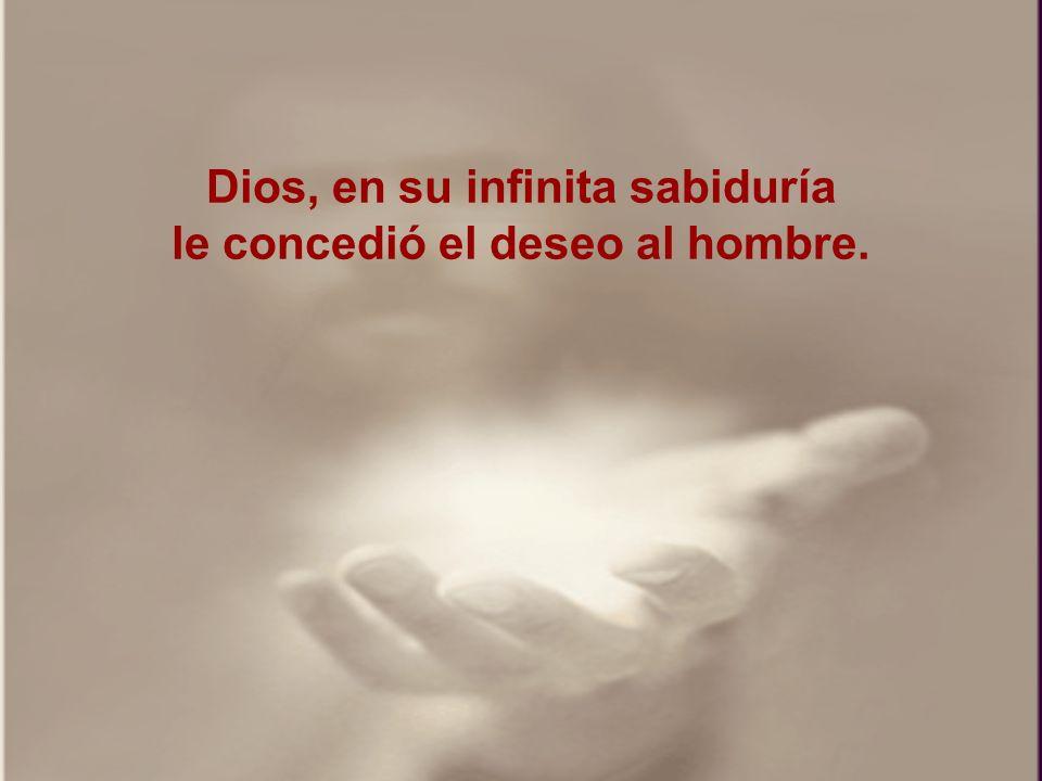 Dios, en su infinita sabiduría le concedió el deseo al hombre.