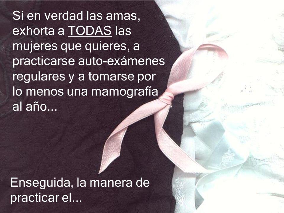 Si en verdad las amas, exhorta a TODAS las mujeres que quieres, a practicarse auto-exámenes regulares y a tomarse por lo menos una mamografía al año...