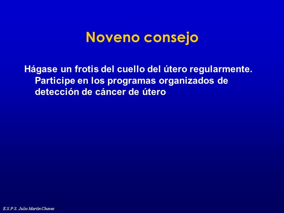 Noveno consejo Hágase un frotis del cuello del útero regularmente. Participe en los programas organizados de detección de cáncer de útero.