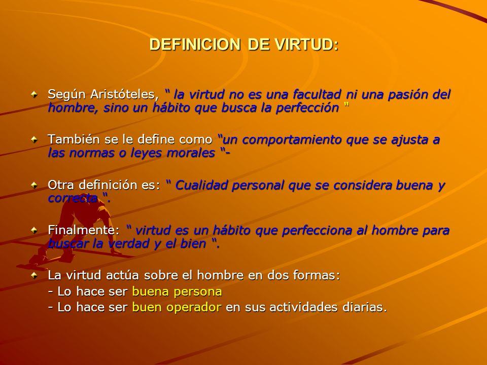 DEFINICION DE VIRTUD: Según Aristóteles, la virtud no es una facultad ni una pasión del hombre, sino un hábito que busca la perfección