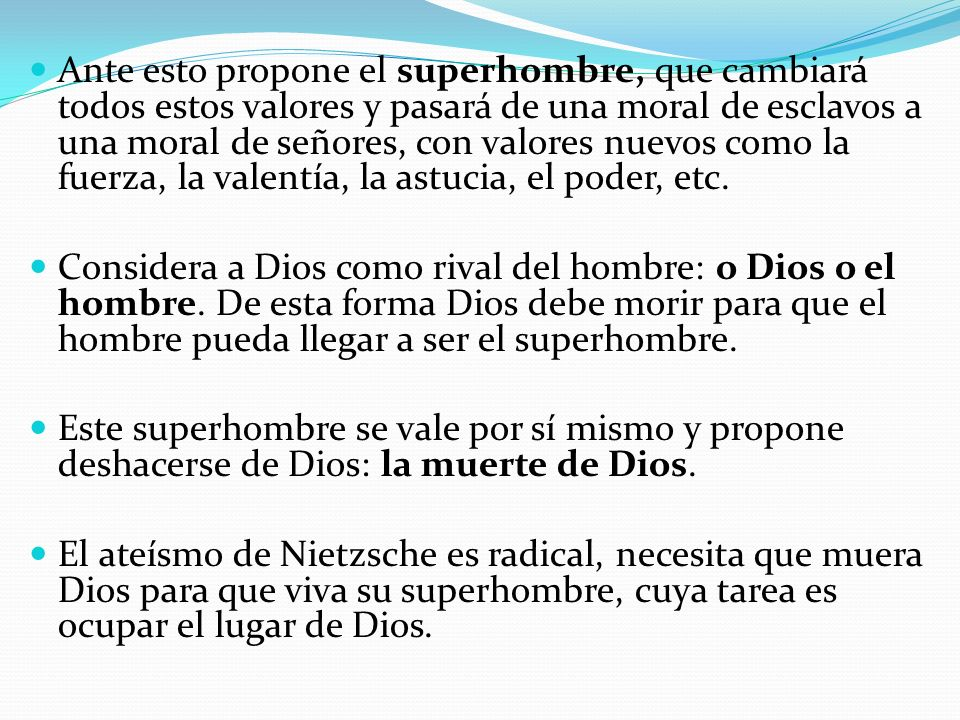 Ante esto propone el superhombre, que cambiará todos estos valores y pasará de una moral de esclavos a una moral de señores, con valores nuevos como la fuerza, la valentía, la astucia, el poder, etc.