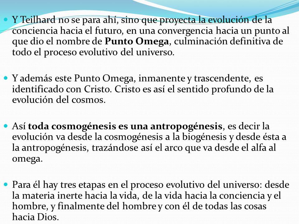 Y Teilhard no se para ahí, sino que proyecta la evolución de la conciencia hacia el futuro, en una convergencia hacia un punto al que dio el nombre de Punto Omega, culminación definitiva de todo el proceso evolutivo del universo.