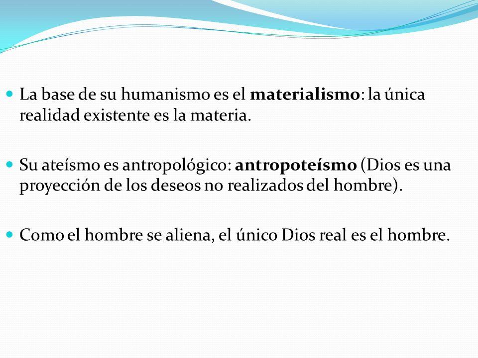 La base de su humanismo es el materialismo: la única realidad existente es la materia.