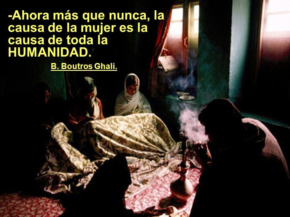 -Ahora más que nunca, la causa de la mujer es la causa de toda la HUMANIDAD. . B. Boutros Ghali.