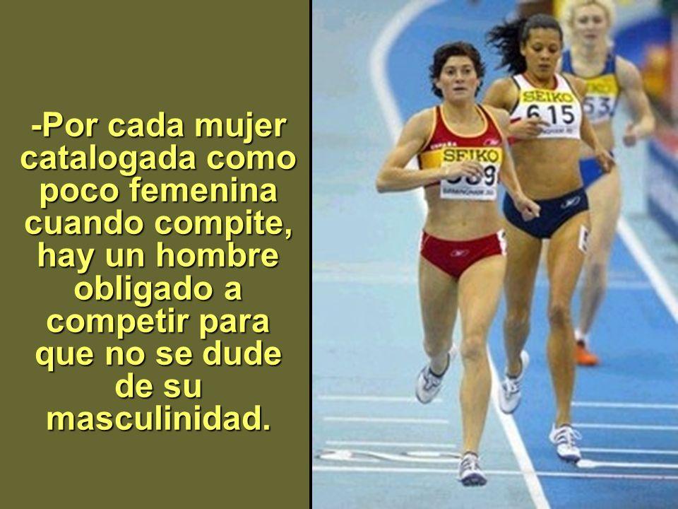 -Por cada mujer catalogada como poco femenina cuando compite, hay un hombre obligado a competir para que no se dude de su masculinidad.