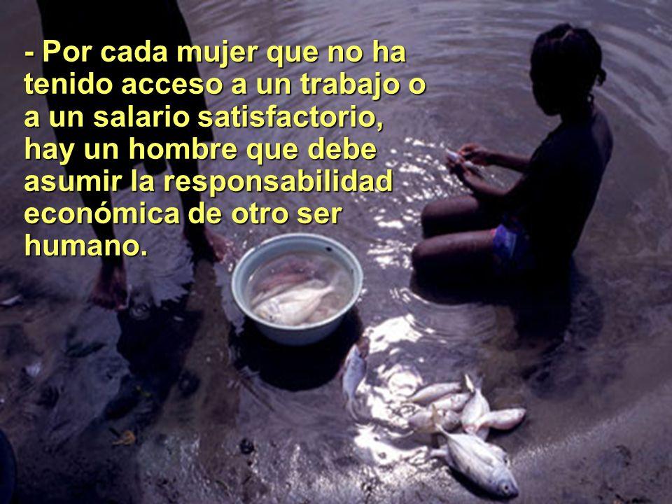 - Por cada mujer que no ha tenido acceso a un trabajo o a un salario satisfactorio, hay un hombre que debe asumir la responsabilidad económica de otro ser humano.
