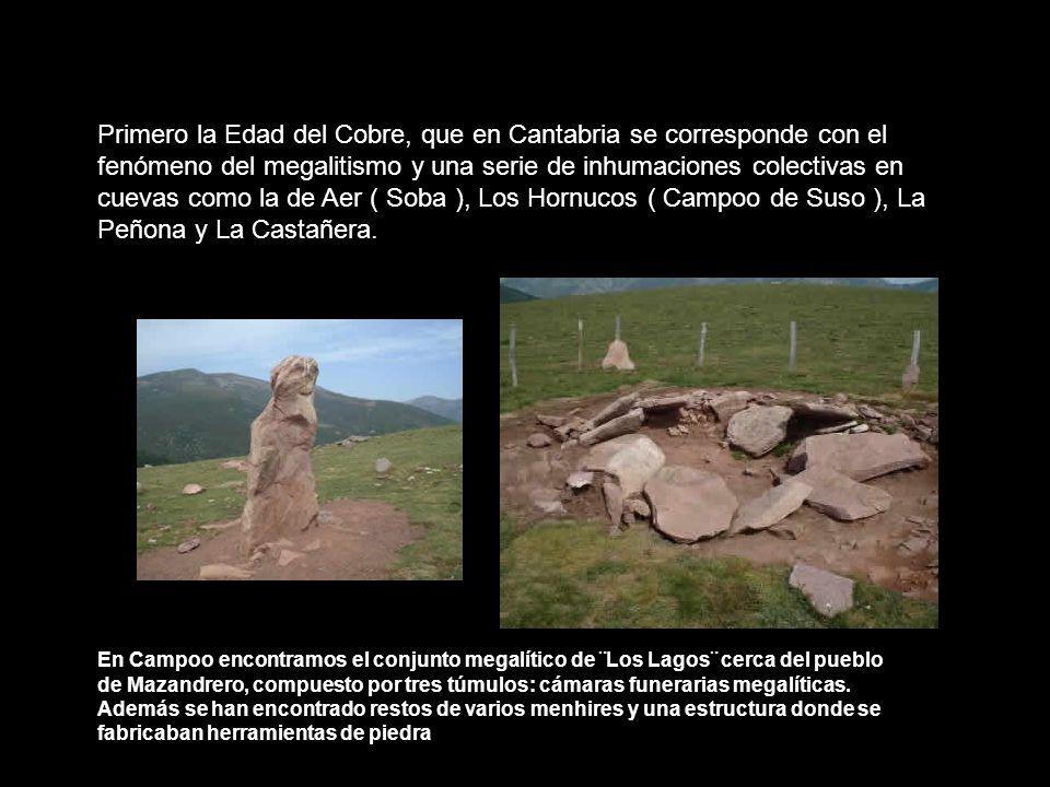 Primero la Edad del Cobre, que en Cantabria se corresponde con el fenómeno del megalitismo y una serie de inhumaciones colectivas en cuevas como la de Aer ( Soba ), Los Hornucos ( Campoo de Suso ), La Peñona y La Castañera.